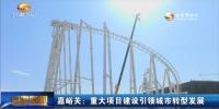嘉峪关:重大项目建设引领城市转型发展 - 甘肃省广播电影电视