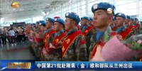 中国第21批赴刚果(金)维和部队从兰州出征 - 甘肃省广播电影电视