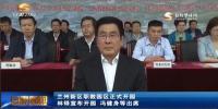 兰州新区职教园区正式开园 林铎宣布开园 冯健身等出席 - 甘肃省广播电影电视