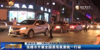 张掖市开展全国酒驾夜查统一行动 - 甘肃省广播电影电视