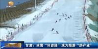 """甘肃:冰雪""""冷资源""""成为旅游""""热产业"""" - 甘肃省广播电影电视"""