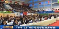 2018中国(甘肃·武都 )中医药产业博览会陇南分会开幕 - 甘肃省广播电影电视