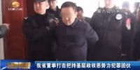 甘肃省重拳打击把持基层政权恶势力犯罪团伙 - 甘肃省广播电影电视