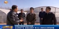 林铎:壮大特色产业 加强生态保护  努力让人民群众生活更加幸福 - 甘肃省广播电影电视