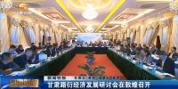 甘肃路衍经济发展研讨会在敦煌召开 - 甘肃省广播电影电视