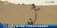 【短视频】端午假期 甘肃旅游市场强劲复苏 - 甘肃省广播电影电视